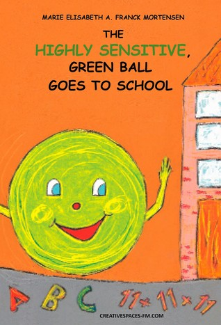 The Highly Sensitive, Green Ball Goes to School by Marie Elisabeth A. Franck M...