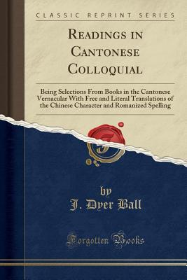 Readings in Cantonese Colloquial: Being Selections from Books in the Cantonese Vernacular with Free and Literal Translations of the Chinese Character and Romanized Spelling (Classic Reprint)