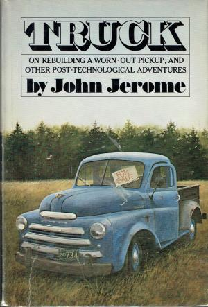 Truck: On Rebuilding A Worn Out Pickup, And Other Post Technological Adventures