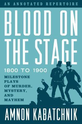Blood on the Stage, 1800 to 1900 Milestone Plays of Murder, Mystery, and Mayhem