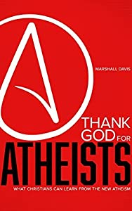 Thank God for Atheists: What Christians Can Learn from the New Atheism