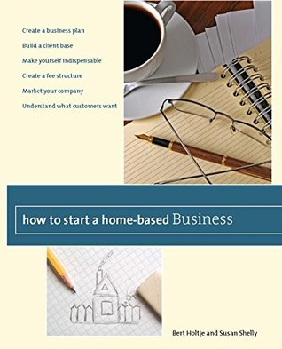 How to Start a Home-Based Business: Create a Business Plan*Build a Client Base*Make Yourself Indispensable*Create a Fee Structure*Market Your Company*Understand ... Customers Want (Home-Based Business Series)