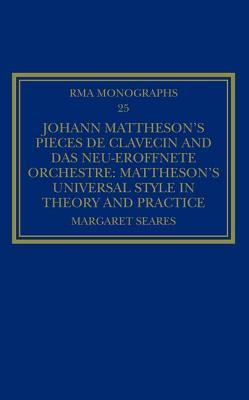 Johann Matthesons Pi�ces de Clavecin and Das Neu-Er�ffnete Orchestre: Matthesons Universal Style in Theory and Practice  by  Margaret Seares