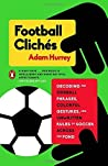 Football Clich�s: Decoding the Oddball Phrases, Colorful Gestures, and Unwritten Rules of Soccer Across the Pond
