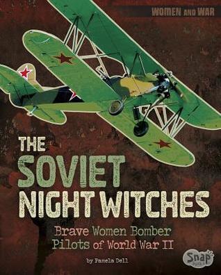 The Soviet Night Witches: Brave Women Bomber Pilots of World War II