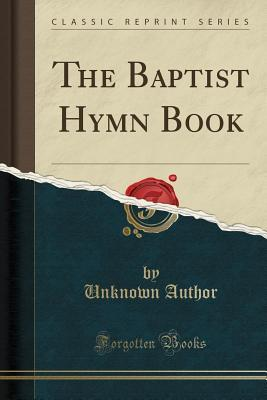 The Baptist Hymn Book (Classic Reprint)