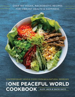 The One Peaceful World Cookbook Over 150 Vegan, Macrobiotic Recipes for Vibrant Health and Happiness