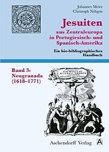 Jesuiten Aus Zentraleuropa in Portugiesisch- Und Spanisch-Amerika. Band 3: Neugranada (1618-1771)