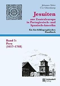 Jesuiten Aus Zentraleuropa in Portugiesisch- Und Spanisch-Amerika. Ein Bio-Bibliographisches Handbuch. Band 5: Peru