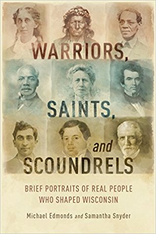 Warriors, Saints, and Scoundrels: Brief Portraits of Real People Who Shaped Wisconsin
