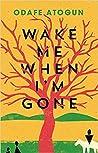 Wake Me When I'm Gone by Odafe Atogun