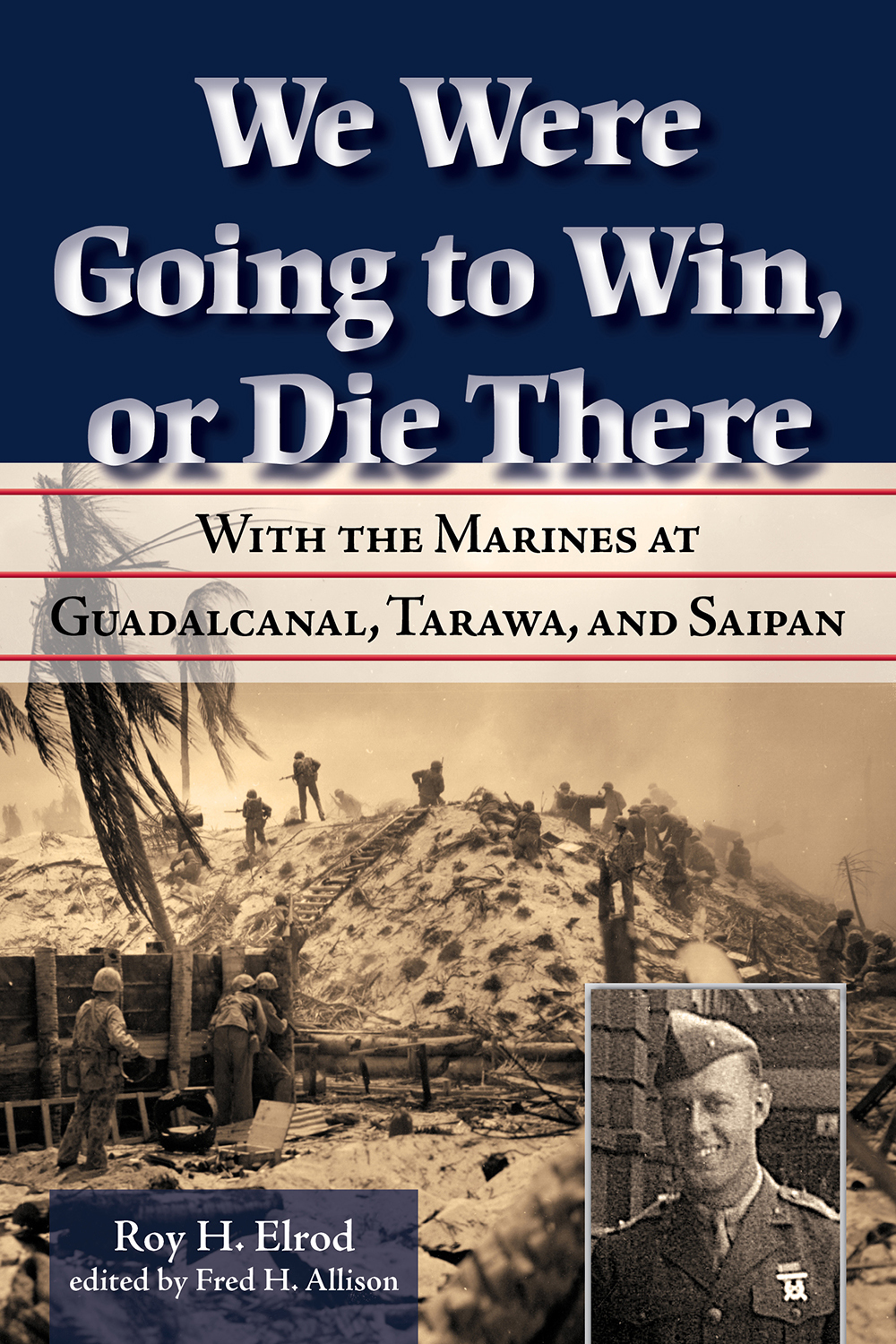 We Were Going to Win, Or Die There With the Marines at Guadalcanal, Tarawa, and Saipan