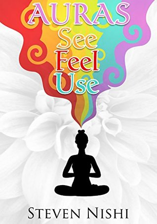 Auras: A Short Step-by-step Guide on How to See, Feel and Use Auras to your Advantage (Clairvoyance, Third Eye, Psychic Development Series)