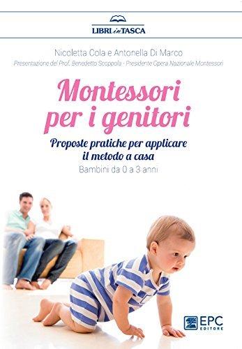 Montessori per i genitori: Proposte pratiche per un ambiente Montessori a casa. Bambini da 0 a 3 anni Nicoletta Cola
