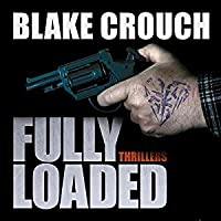 Fully Loaded Thrillers: The Complete and Collected Stories of Blake Crouch