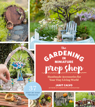 The Gardening in Miniature Prop Shop: Fill Your Tiny Living World with 35 DIY Projects from Adirondack Chairs to Zombies