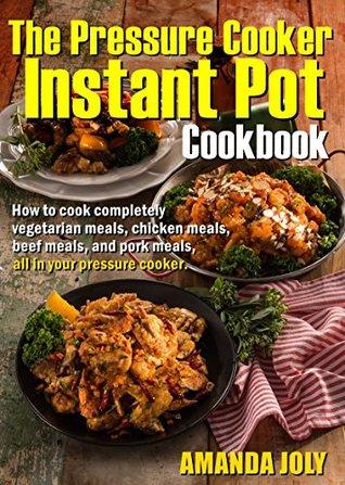 THE PRESSURE COOKER INSTANT POT COOKBOOK: How To Cook Completely Vegetarian Meals, Chicken Meals, Beef meals,And Pork Meals,All inYourPressure Cooker