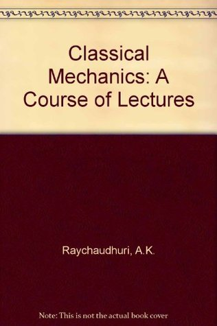 Classical Mechanics: A Course of Lectures by A K  Raychaudhuri