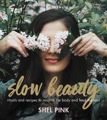 Slow Beauty Rituals and Recipes to Nourish the Body and Feed the Soul