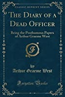 The Diary of a Dead Officer: Being the Posthumous Papers of Arthur Graeme West (Classic Reprint)
