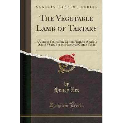 The Vegetable Lamb of Tartary: A Curious Fable of the Cotton