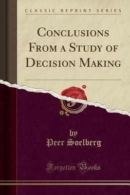 Conclusions from a Study of Decision Making  by  Peer Soelberg