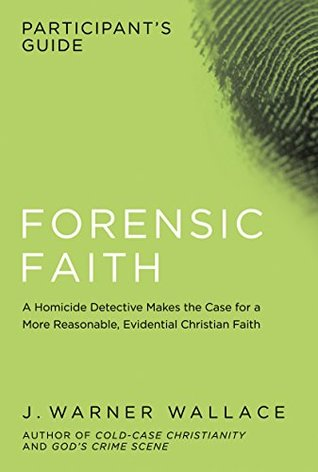 Forensic Faith Participant's Guide: A Homicide Detective Makes the Case for a More Reasonable, Evidential Christian Faith