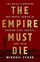 The Empire Must Die: The Brief Flowering and Brutal Demise of Russian Civil Society, 1900-1918