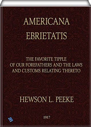 Americana Ebrietatis: The Favorite Tipple of our Forefathers and the Laws and Customs Relating Thereto Hewson L. Peeke