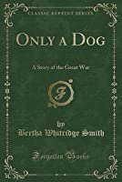 Only a Dog: A Story of the Great War (Classic Reprint)