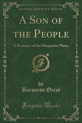 A Son of the People: A Romance of the Hungarian Plains Emmuska Orczy