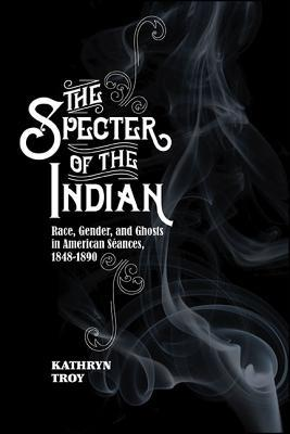 The Specter of the Indian Race, Gender, and Ghosts in American Seances, 1848-1890