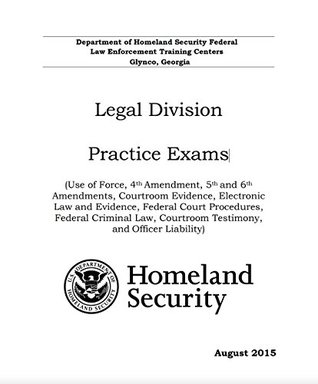 HOMELAND SECURITY Legal Division Practice Exams (Use of Force, 4th, 5th and 6th Amendments, Courtroom Evidence, Electronic Law and Evidence, Federal Court Procedures, Criminal Law & More (2015)