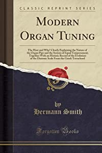 Modern Organ Tuning: The How and Why? Clearly Explaining the Nature of the Organ Pipe and the System of Equal Temperament; Together with an Historic Record of the Evolution of the Diatonic Scale from the Greek Tetrachord