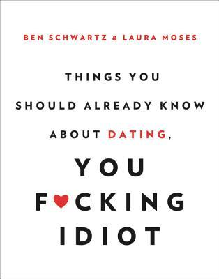 Things You Should Already Know About Dating, You F*cking Idiot by Ben Schwartz