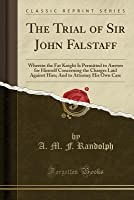 The Trial of Sir John Falstaff: Wherein the Fat Knight Is Permitted to Answer for Himself Concerning the Charges Laid Against Him; And to Attorney His Own Case (Classic Reprint)