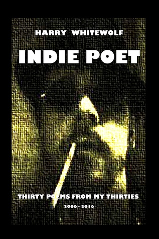 INDIE POET - Thirty Poems From My Thirties: 2006 - 2016