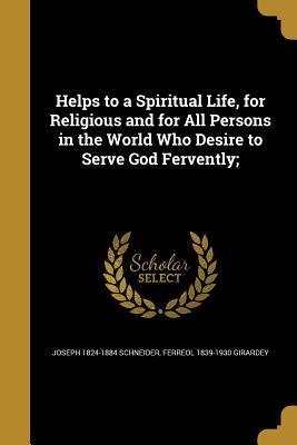 Helps to a Spiritual Life, for Religious and for All Persons in the World Who Desire to Serve God Fervently;