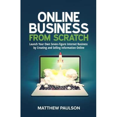 Online Business from Scratch Launch Your Own Seven-Figure Internet Business by Creating and Selling Information Online