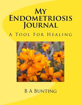 My Endometriosis Journal: A Tool for Healing B a Bunting