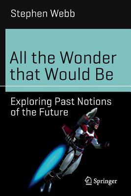 All the Wonder that Would Be  Exploring Past Notions of the Future-Springer International Publishing (2017)