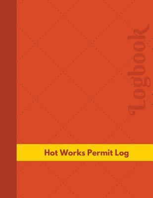 Hot Works Permit Log (Logbook, Journal - 126 Pages, 8.5 X 11 Inches): Hot Works Permit Logbook NOT A BOOK