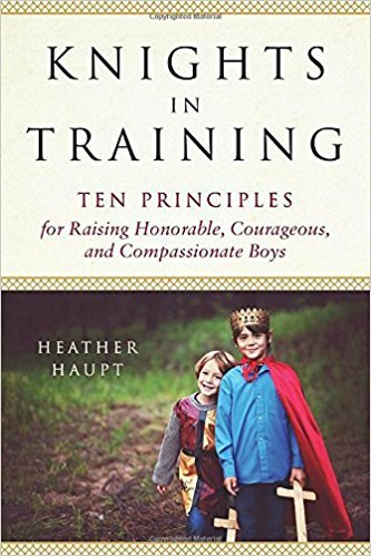 Knights in Training Ten Principles for Raising Honorable, Courageous, and Compassionate Boys