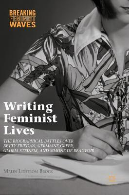 Writing Feminist Lives The Biographical Battles over Betty Friedan, Germaine Greer, Gloria Steinem, and Simone de Beauvoir