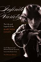 Infinite Variety: The Life and Legend of the Marchesa Casati (The Ultimate Edition)