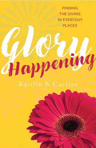 Glory Happening by Kaitlin B. Curtice