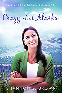 Crazy About Alaska (An Alaska Dream Romance Book 3)