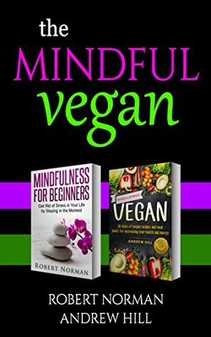 Mindfulness for Beginners, Vegan: 2 Books in 1! Create peace in your inner world and outter world. Get Rid Of Stress In Your Life By Staying In The Moment & 30 Days of Vegan Recipes and Meal Plans