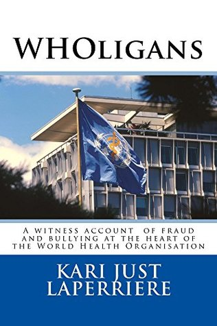 WHOligans: A witness account of fraud and bullying at the heart of the World Health Organization