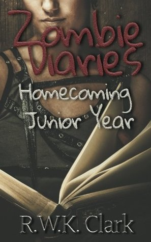 Zombie Diaries: Homecoming, Junior Year by R W K  Clark